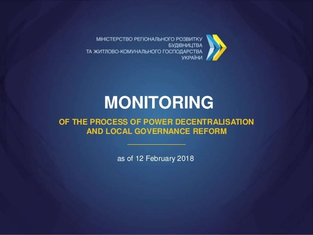 MONITORING OF THE PROCESS OF POWER DECENTRALISATION AND LOCAL GOVERNANCE REFORM as of 12 February 2018