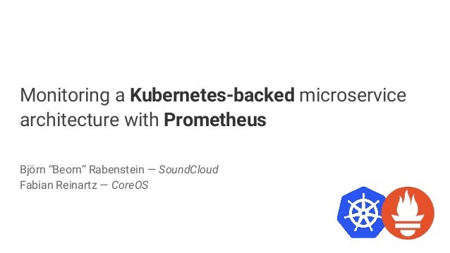 """Monitoring a Kubernetes-backed microservice architecture with Prometheus Björn """"Beorn"""" Rabenstein — SoundCloud Fabian Rein..."""