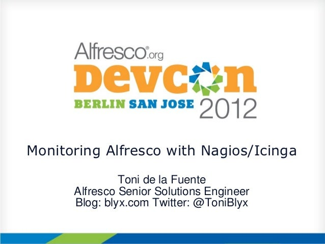 Monitoring Alfresco with Nagios/Icinga               Toni de la Fuente      Alfresco Senior Solutions Engineer      Blog: ...