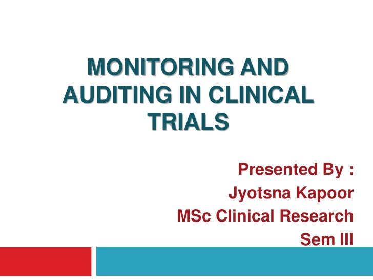 MONITORING ANDAUDITING IN CLINICAL       TRIALS                Presented By :              Jyotsna Kapoor         MSc Clin...