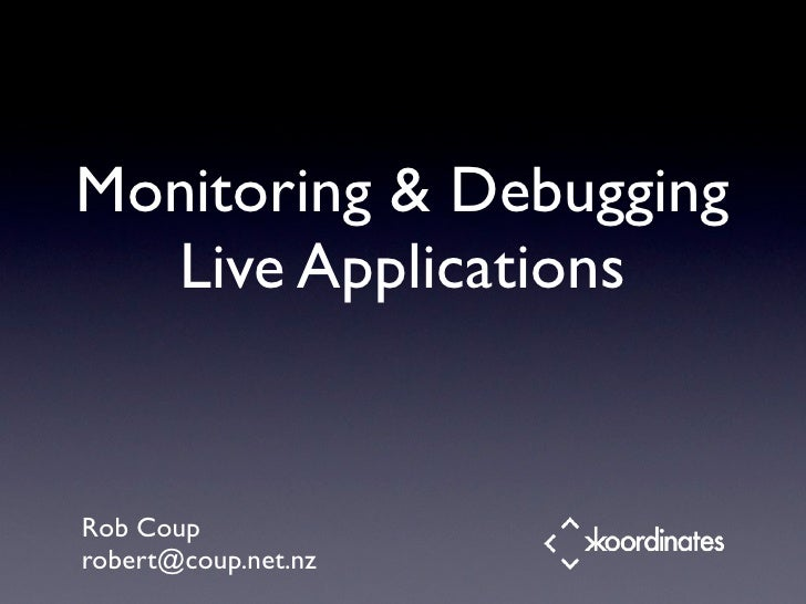 Monitoring & Debugging   Live Applications   Rob Coup robert@coup.net.nz