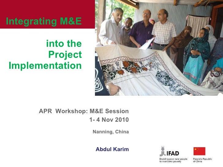 Integrating M&E  into the Project Implementation APR  Workshop: M&E Session 1- 4 Nov 2010 Nanning, China Abdul Kar...