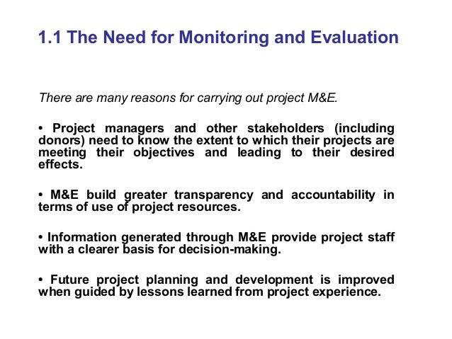 1.1 The Need for Monitoring and Evaluation There are many reasons for carrying out project M&E. • Project managers and oth...