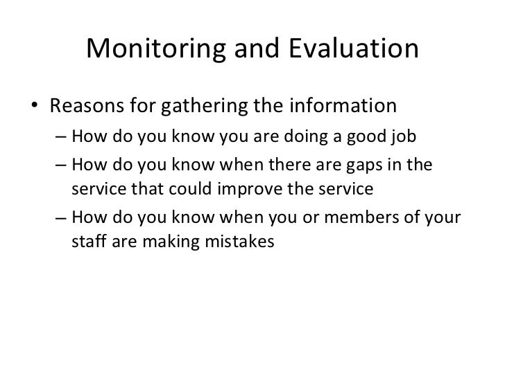 Monitoring and Evaluation <ul><li>Reasons for gathering the information  </li></ul><ul><ul><li>How do you know you are doi...
