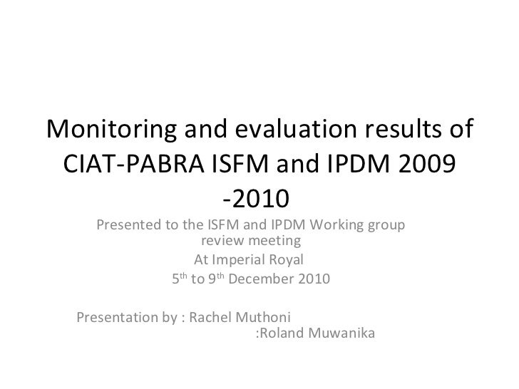 Monitoring and evaluation results of CIAT-PABRA ISFM and IPDM 2009 -2010  Presented to the ISFM and IPDM Working group rev...