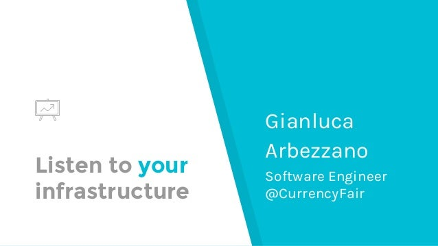 Listen to your infrastructure Gianluca Arbezzano Software Engineer @CurrencyFair