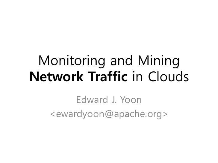 Monitoring and MiningNetwork Traffic in Clouds        Edward J. Yoon   <ewardyoon@apache.org>
