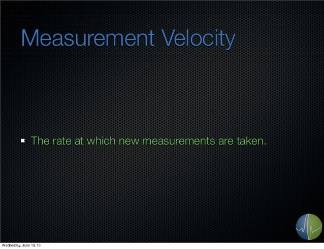 Measurement VelocityThe rate at which new measurements are taken.Wednesday, June 19, 13
