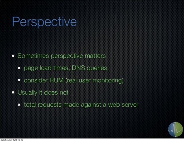 PerspectiveSometimes perspective matterspage load times, DNS queries,consider RUM (real user monitoring)Usually it does no...