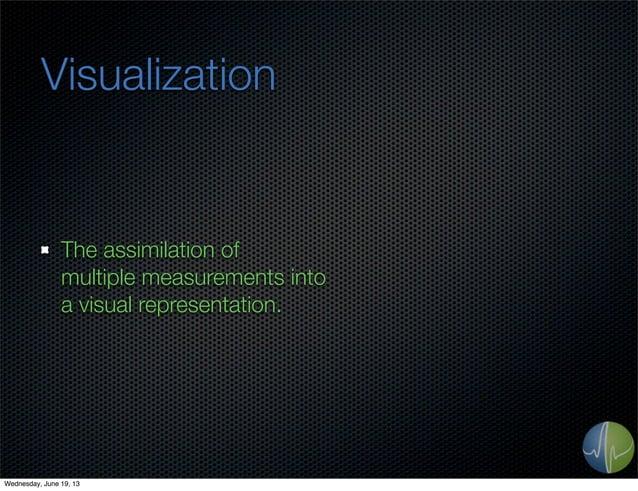 VisualizationThe assimilation ofmultiple measurements intoa visual representation.Wednesday, June 19, 13
