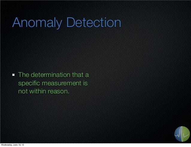 Anomaly DetectionThe determination that aspecific measurement isnot within reason.Wednesday, June 19, 13