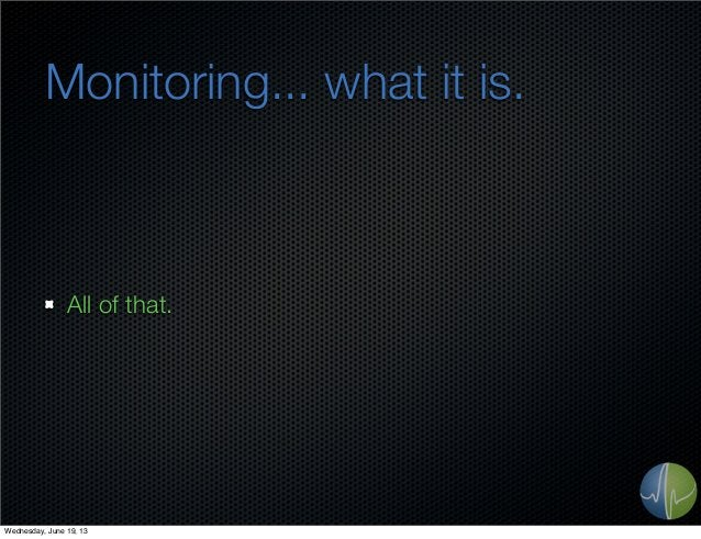 Monitoring... what it is.All of that.Wednesday, June 19, 13