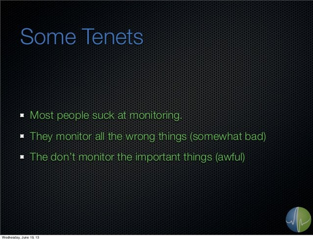 Some TenetsMost people suck at monitoring.They monitor all the wrong things (somewhat bad)The don't monitor the important ...