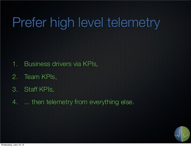 Prefer high level telemetry1. Business drivers via KPIs,2. Team KPIs,3. Staff KPIs,4. ... then telemetry from everything e...