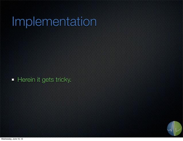 ImplementationHerein it gets tricky.Wednesday, June 19, 13