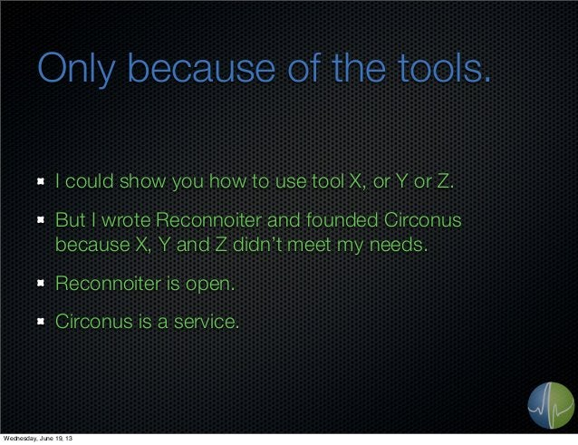 Only because of the tools.I could show you how to use tool X, or Y or Z.But I wrote Reconnoiter and founded Circonusbecaus...