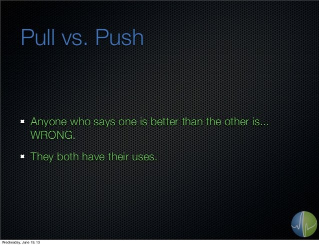 Pull vs. PushAnyone who says one is better than the other is...WRONG.They both have their uses.Wednesday, June 19, 13