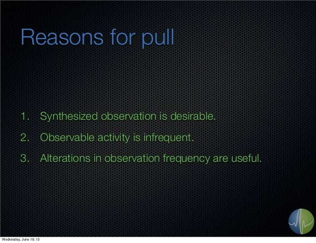 Reasons for pull1. Synthesized observation is desirable.2. Observable activity is infrequent.3. Alterations in observation...