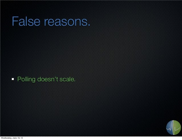 False reasons.Polling doesn't scale.Wednesday, June 19, 13
