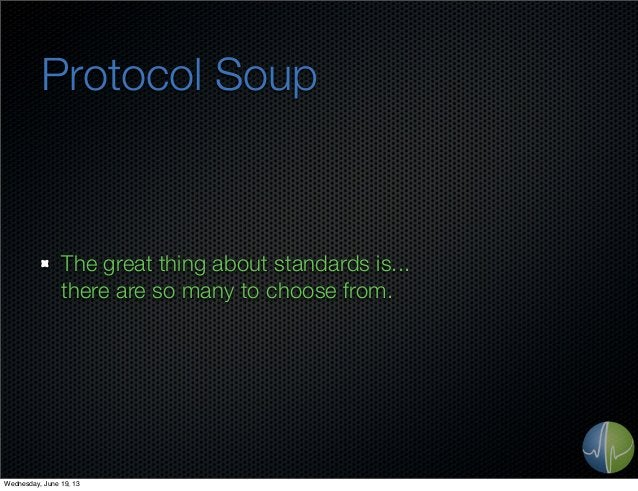 Protocol SoupThe great thing about standards is...there are so many to choose from.Wednesday, June 19, 13