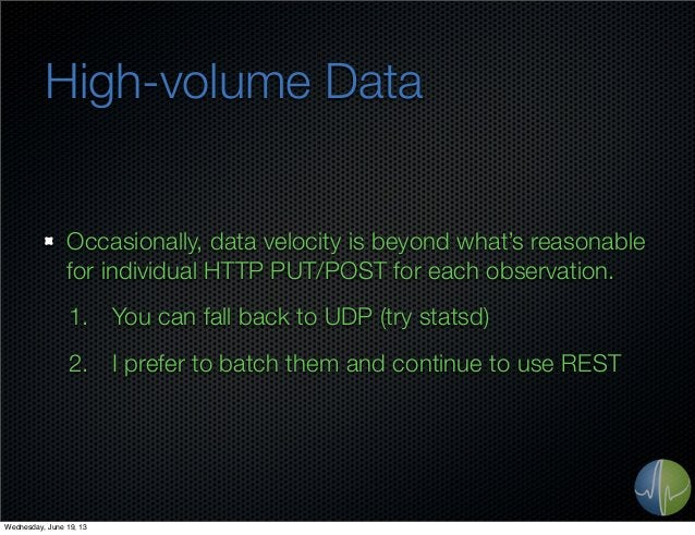High-volume DataOccasionally, data velocity is beyond what's reasonablefor individual HTTP PUT/POST for each observation.1...