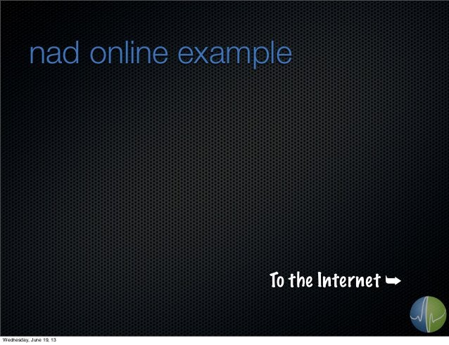 nad online exampleTo the Internet ➥Wednesday, June 19, 13