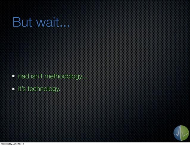 But wait...nad isn't methodology...it's technology.Wednesday, June 19, 13