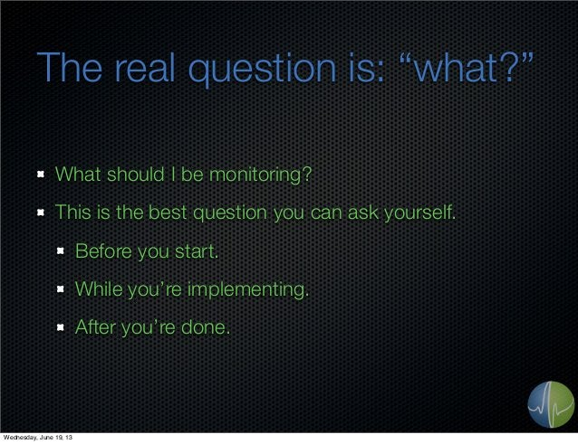"""The real question is: """"what?""""What should I be monitoring?This is the best question you can ask yourself.Before you start.W..."""