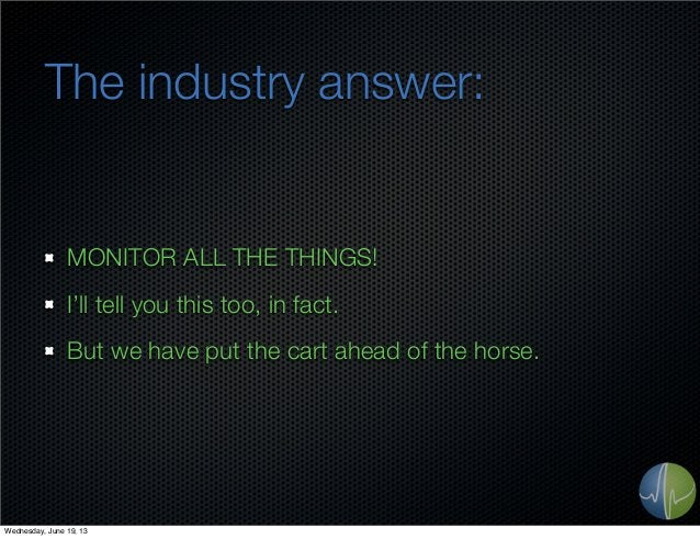 The industry answer:MONITOR ALL THE THINGS!I'll tell you this too, in fact.But we have put the cart ahead of the horse.Wed...
