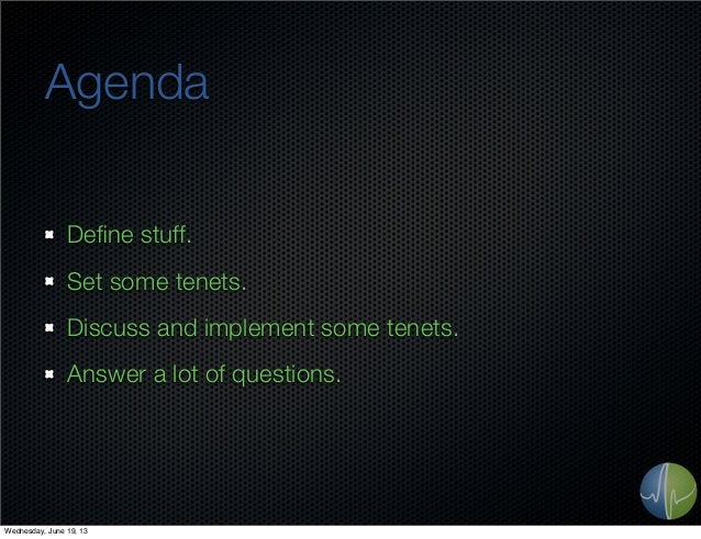 AgendaDefine stuff.Set some tenets.Discuss and implement some tenets.Answer a lot of questions.Wednesday, June 19, 13