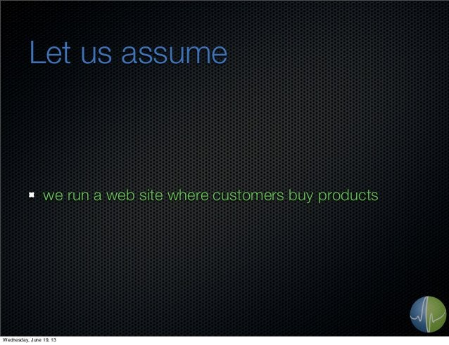 Let us assumewe run a web site where customers buy productsWednesday, June 19, 13