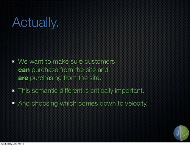 Actually.We want to make sure customerscan purchase from the site andare purchasing from the site.This semantic different ...