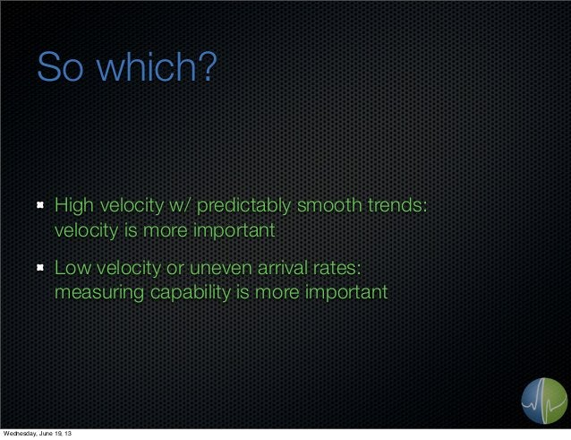 So which?High velocity w/ predictably smooth trends:velocity is more importantLow velocity or uneven arrival rates:measuri...