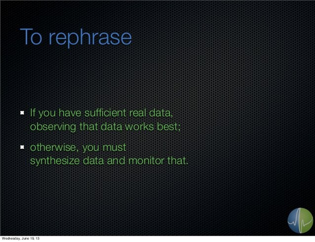 To rephraseIf you have sufficient real data,observing that data works best;otherwise, you mustsynthesize data and monitor t...