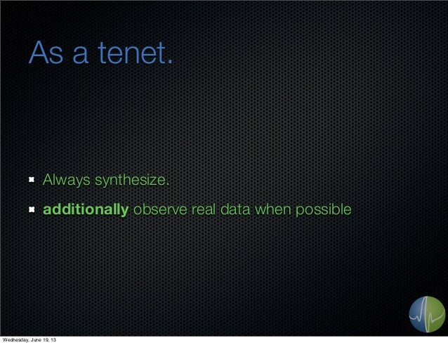 As a tenet.Always synthesize.additionally observe real data when possibleWednesday, June 19, 13