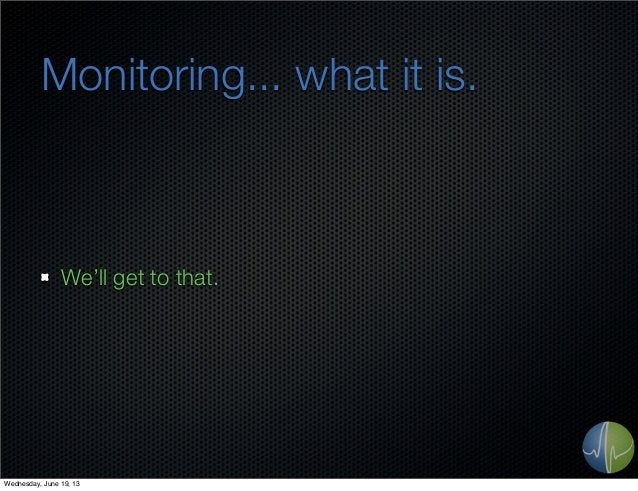 Monitoring... what it is.We'll get to that.Wednesday, June 19, 13