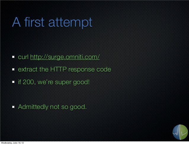 A first attemptcurl http://surge.omniti.com/extract the HTTP response codeif 200, we're super good!Admittedly not so good.W...