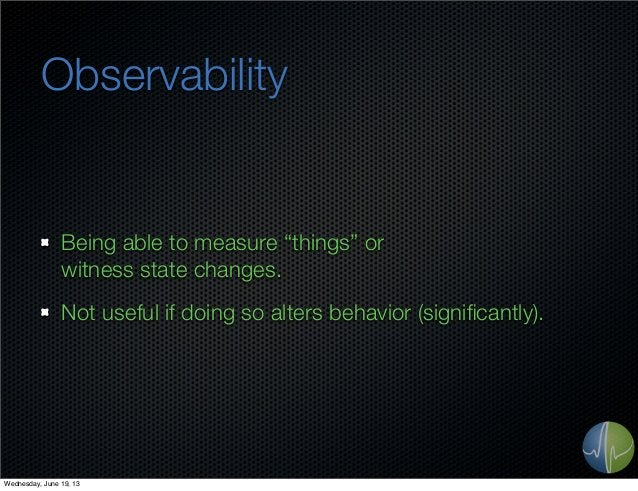 """ObservabilityBeing able to measure """"things"""" orwitness state changes.Not useful if doing so alters behavior (significantly)...."""