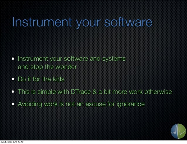 Instrument your softwareInstrument your software and systemsand stop the wonderDo it for the kidsThis is simple with DTrac...