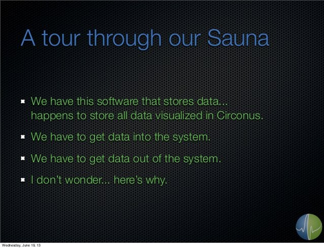 A tour through our SaunaWe have this software that stores data...happens to store all data visualized in Circonus.We have ...
