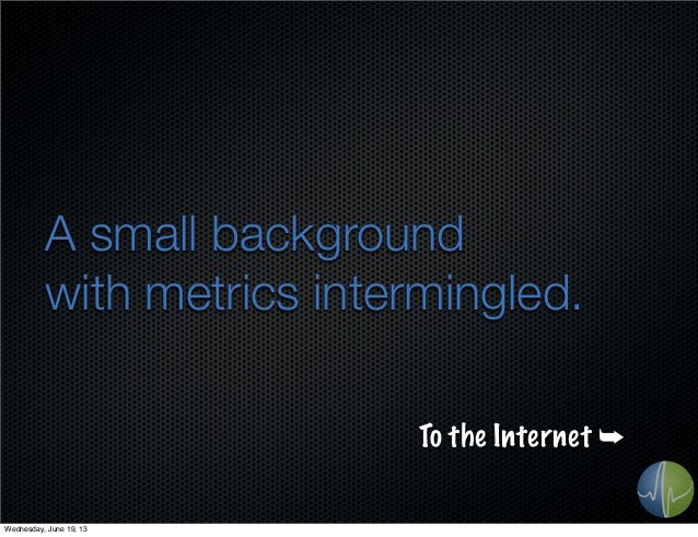 A small backgroundwith metrics intermingled.To the Internet ➥Wednesday, June 19, 13
