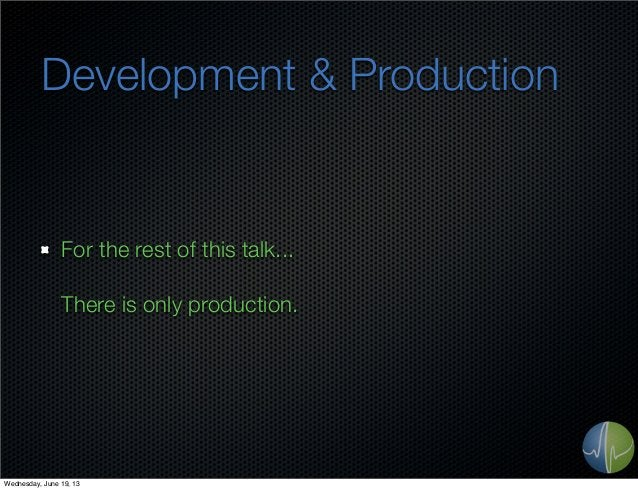 Development & ProductionFor the rest of this talk...There is only production.Wednesday, June 19, 13