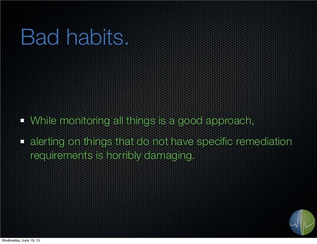 Bad habits.While monitoring all things is a good approach,alerting on things that do not have specific remediationrequireme...