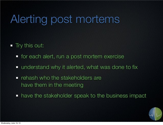 Alerting post mortemsTry this out:for each alert, run a post mortem exerciseunderstand why it alerted, what was done to fix...