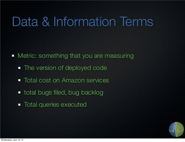 Data & Information TermsMetric: something that you are measuringThe version of deployed codeTotal cost on Amazon servicest...