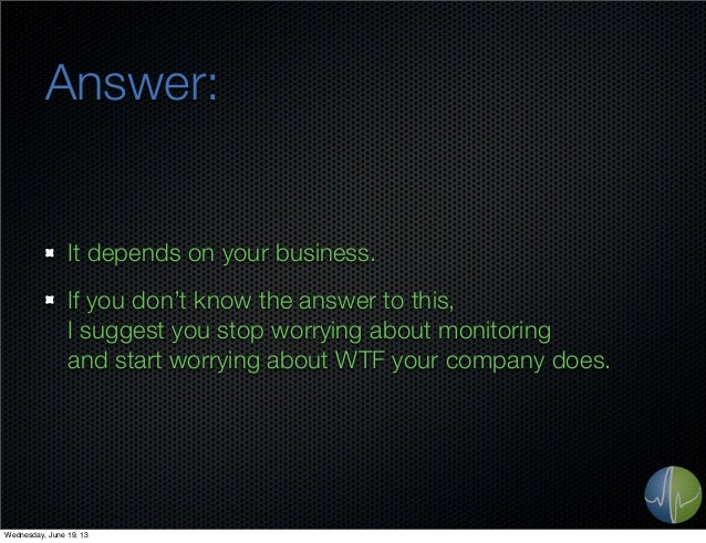 Answer:It depends on your business.If you don't know the answer to this,I suggest you stop worrying about monitoringand st...