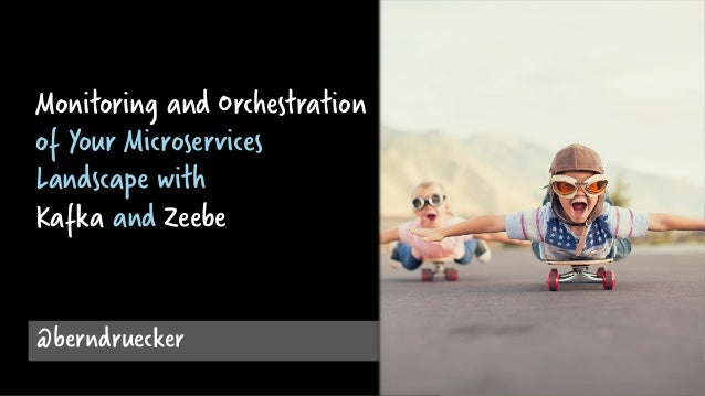 @berndruecker Monitoring and Orchestration of Your Microservices Landscape with Kafka and Zeebe