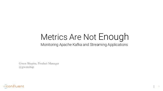 1 Metrics Are Not Enough Gwen Shapira, Product Manager @gwenshap Monitoring Apache Kafka and Streaming Applications