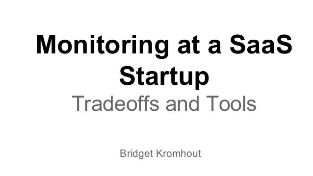 Monitoring at a SaaS Startup Tradeoffs and Tools Bridget Kromhout