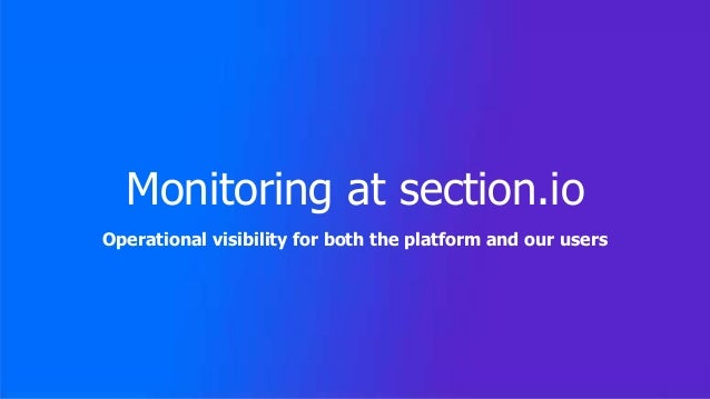 Monitoring at section.io Operational visibility for both the platform and our users